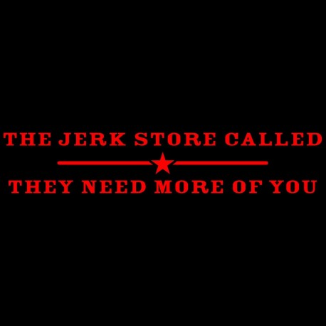 I Jerk Store Called They Need More Of You