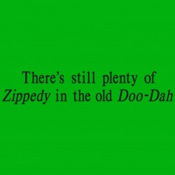 There's Still Plenty Of Zippedy Is The Old Doo-Dah