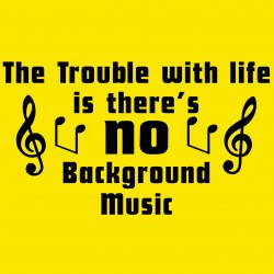 The Trouble With Life Is There's No Background Music