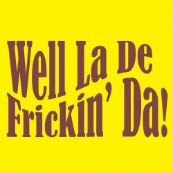 Well La De Frickin Da