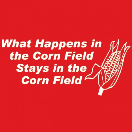 What Happens In The Corn Field Stays In The Corn Field