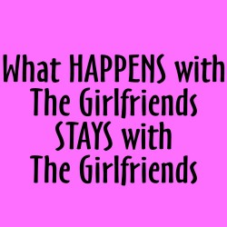 What Happens With The Girlfriends Stays With The Girlfriends