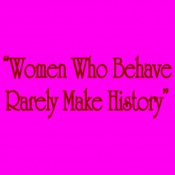 Women Who Behave Rarely Make History