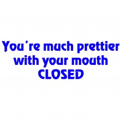 You're Much Prettier With Your Mouth Closed