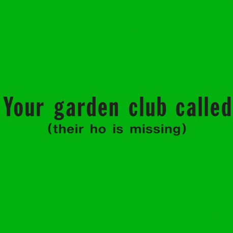 Your Garden Club Called Their Ho Is Missing