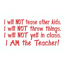 I Will Not Tease/Throw Things/Yell. I Am The Teacher