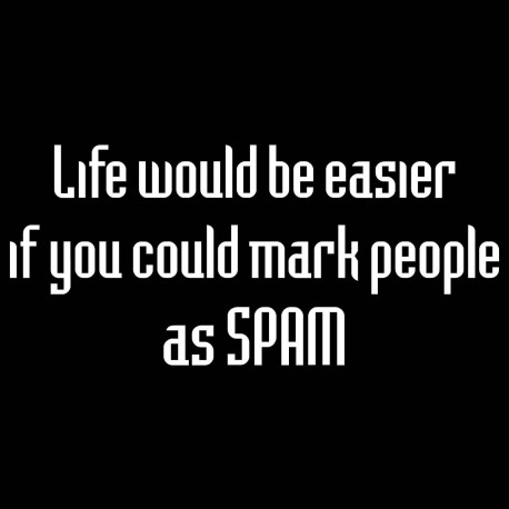 Life Would Be Easier If You Could Mark People As Spam