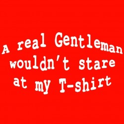 A Real Gentleman Would't Stare At My T-Shirt