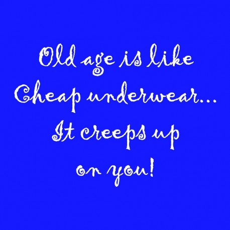 Old Age Is Like Cheap Underwear. It Creeps Up On You!