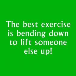 The Best Exercise Is Bending Down To Lift Someone Else Up!