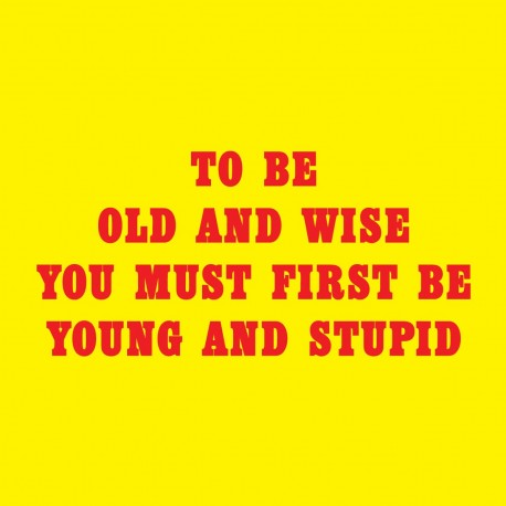 To Be Old And Wise You Must First Be Young And Stupid