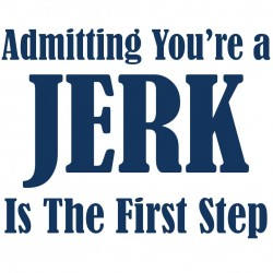 Admitting You're A JERK Is The First Step
