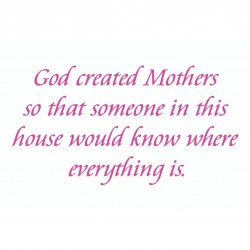 God Created Mothers So That Someone In This House Would Know Where Everything Is