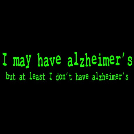I may have alzheimer's but atleast I don't have alzheimer's