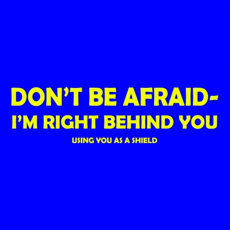 Don't Be Afraid - I'm Right Behind You Using You As A Shield