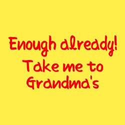 Enough Already! Take Me To Grandma's
