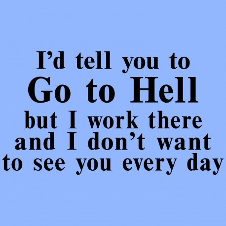 I'd Tell You To Go To Hell But I Work There And I Don't Want To See You Every Day