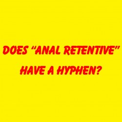 "Does ""Anal Retentive"" Have A Hyphen?"