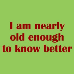 I Am Nearly Old Enough To Know Better