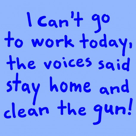 I Can't Go To Work Today, The Voices Said Stay Home And Clean The Gun!
