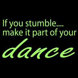 If You Stumble.... Make It Part Of Your Dance