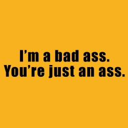 I'm A Bad Ass. You're Just An Ass.