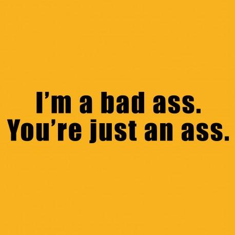 I'm A Bad Ass. You're Just An Ass.