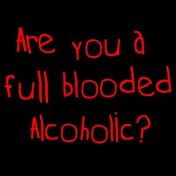 Are You A Full Blooded Alcoholic