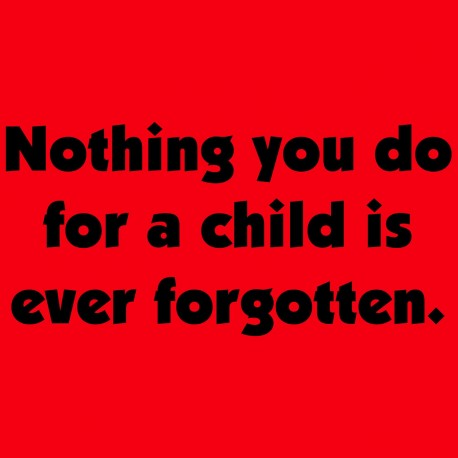 Nothing You Do For A Child Is Ever Forgotten.