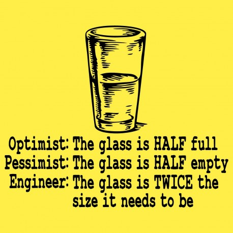 Optimist-The Glass Is Half Full, Pessimist-The Glass Is Half Empty, Engineer-The Glass Is Twice The Size It