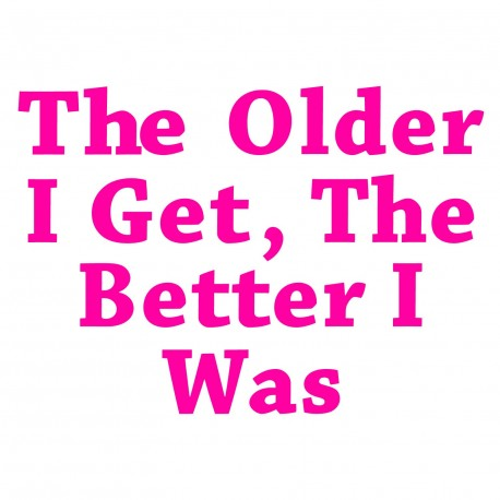 The Older I Get, The Better I Was