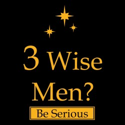 Three Wise Men? Be Serious