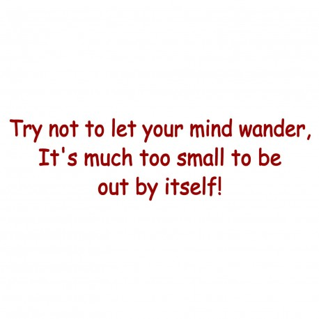Try Not To Let Your Mind Wander, It's Much Too Small To Be Out By Itself!