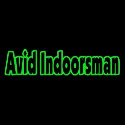 Avid Indoorsman