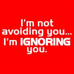 I'm Not Avoiding You... I'm IGNORING You.