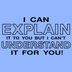 I Can Explain It To Your But I Can't Understand It For You!