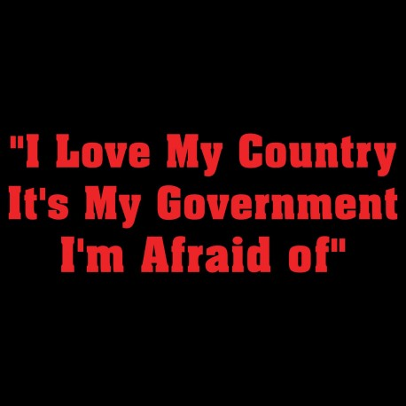 I Love My Country It's My Government I'm Afraid Of