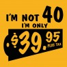 I'm Not 40, I'm Only $39.95 Plus Tax