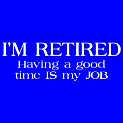 I'm Retired - Having A Good Time Is My Job