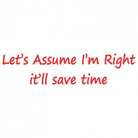 Let's Assume I'm Right - It'll Save Time