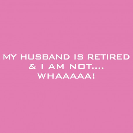 My Husband Is Retired And I Am Not....Whaaaaa!