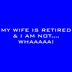 My Wife Is Retired And I Am Not....Whaaaaa!