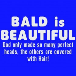 Bald Is Beautiful, God Only Made So Many Perfect Heads, The Others Are Covered With Hair