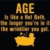 AGE is like a hot bath, the longer you're in it the wrinklier you get