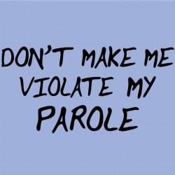 Don't Make Me Violate My Parole