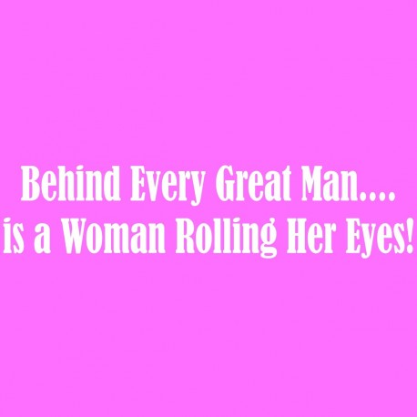 Behind Every Great Man...Is A Woman Rolling Her Eyes!