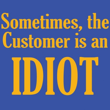 Sometimes the customer is an IDIOT
