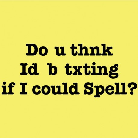 Do you thnk Id b txting if I could spell?